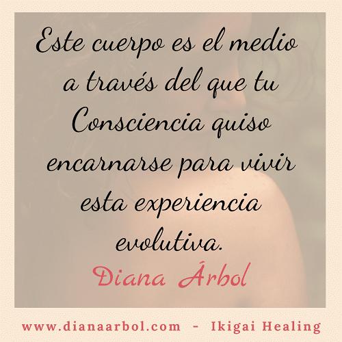 Diana Arbol Ikigai Healing Este cuerpo es el medio a través del que la consciencia quiso encarnarse para vivir esta experiencia evolutiva