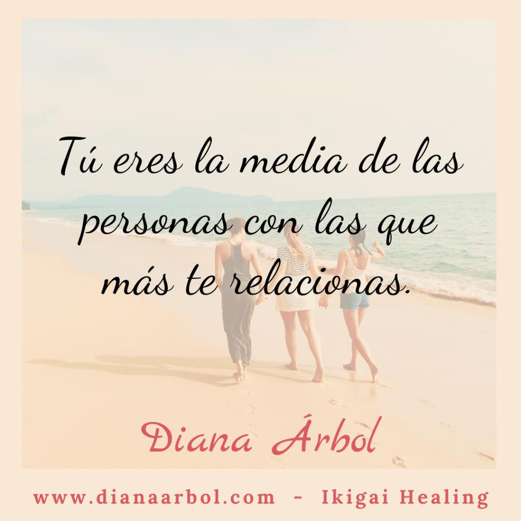 Diana Arbol Ikigai Healing Eres la media de las personas con las que más te relacionas