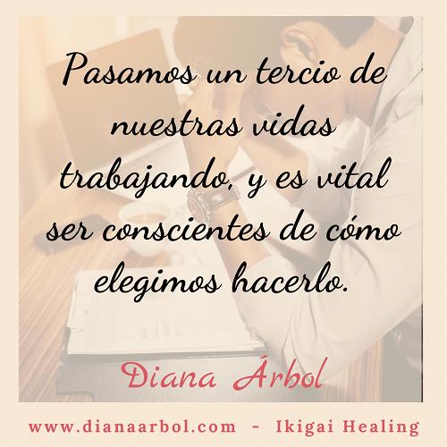 Diana Arbol Ikigai Healing Pasamos un tercio de nuestras vidas trabajando y es vital ser conscientes de cómo elegimos hacerlo